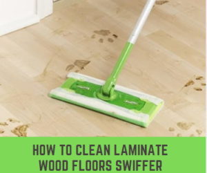 How To Clean Laminate Wood Floors Swiffer Amp Tips Review 2019